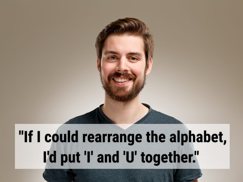 """If I could rearrange the alphabet, I'd put 'I' and 'U' together."""