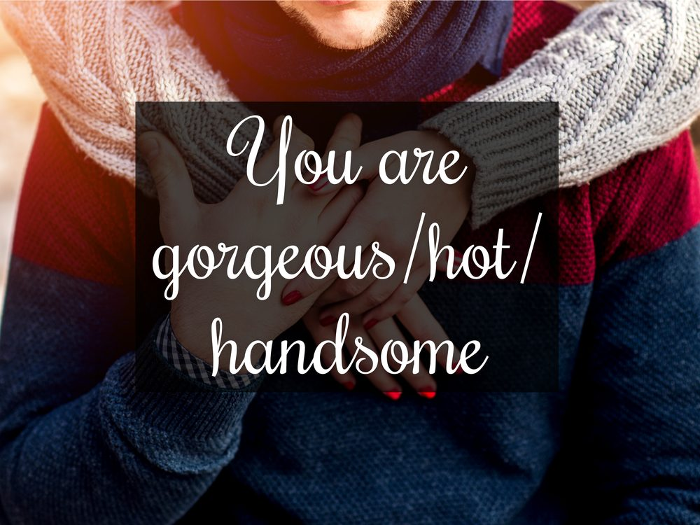 You are gorgeous/hot/handsome