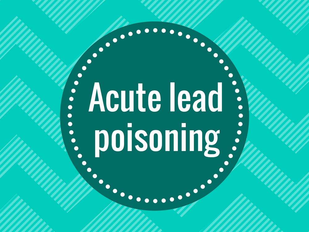 Find out what doctors mean when they say Acute lead poisoning