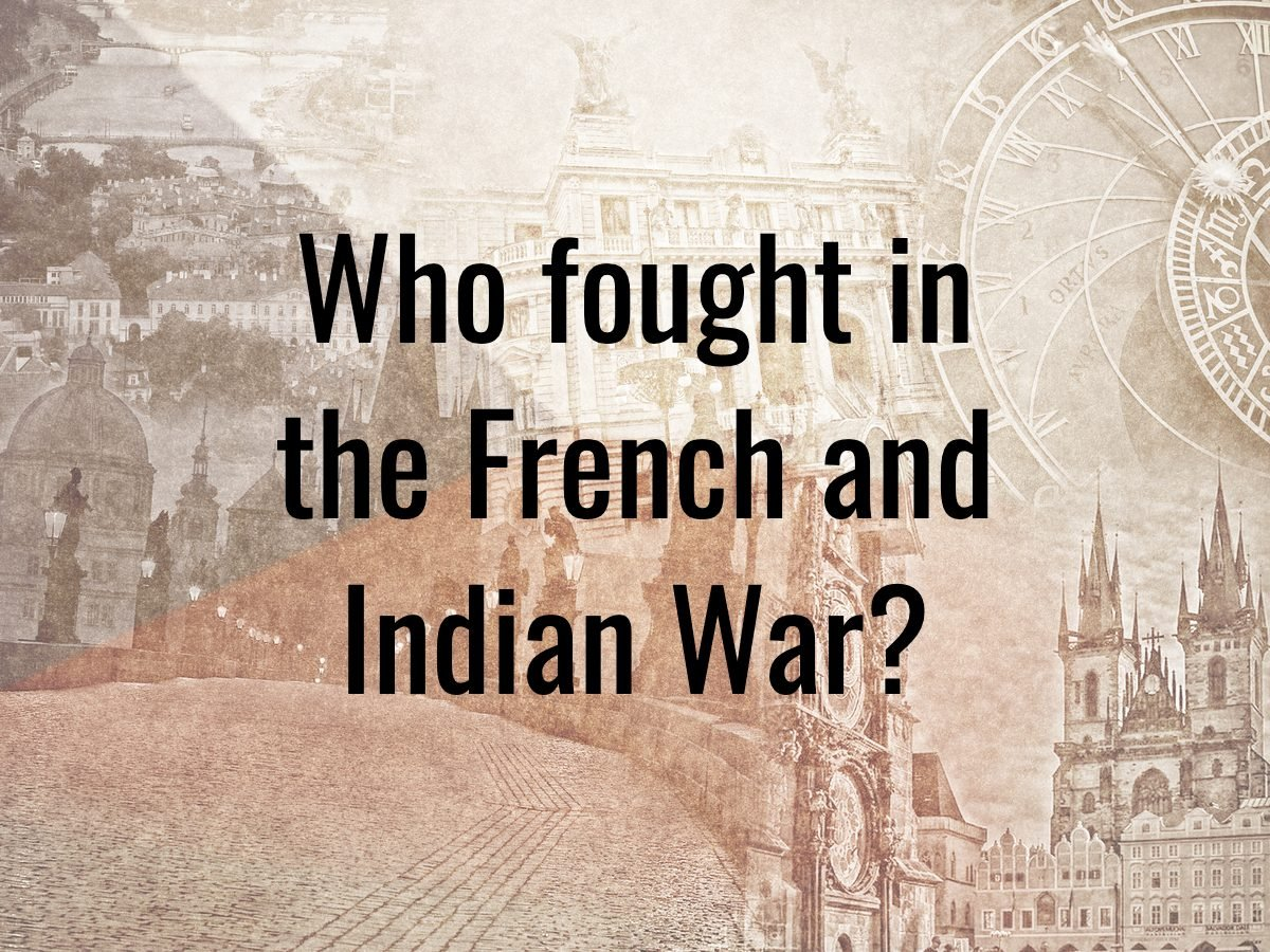 History questions - Who fought in the French and Indian War?
