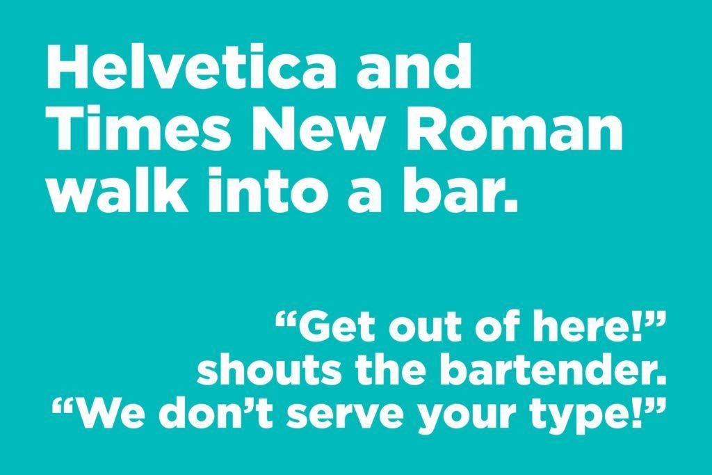 Helvetica and Times New Roman walk into a bar