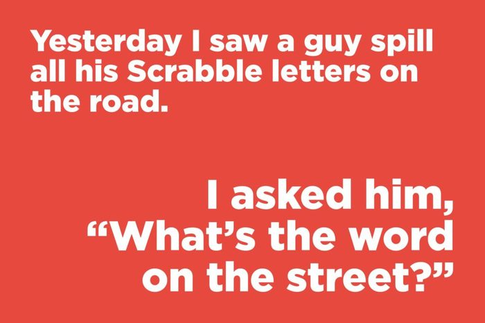 Yesterday I saw a guy spill all his Scrabble letters on the road
