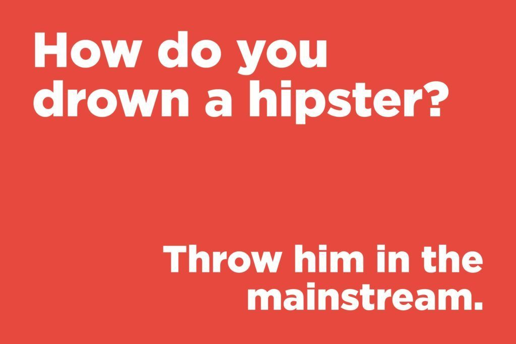 How do you drown a hipster?