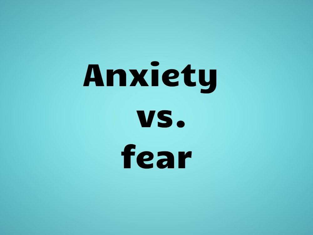 Anxiety vs. fear