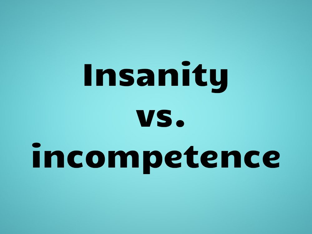 Insanity vs. incompetence