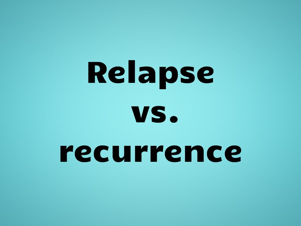 Relapse vs. recurrence