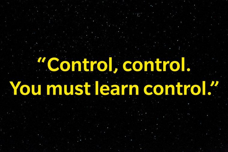 """Control, control. You must learn control."""