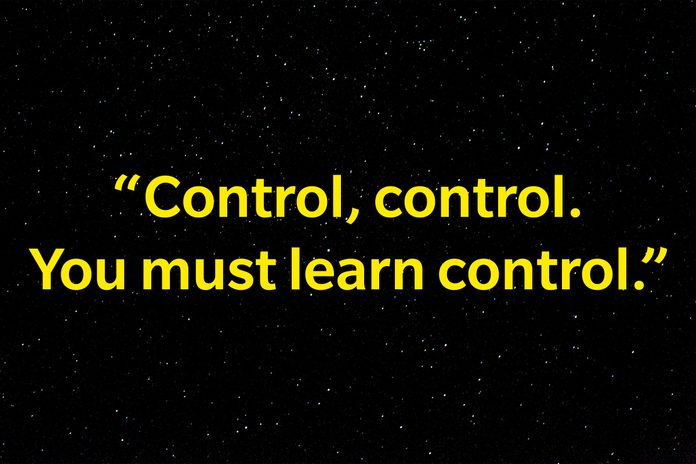 """""""Control, control. You must learn control."""""""