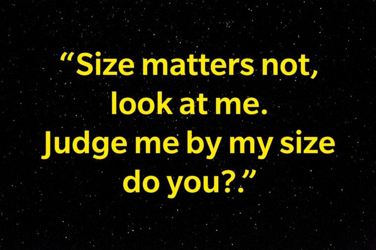 """Size matters not, look at me. Judge me by my size do you?"""