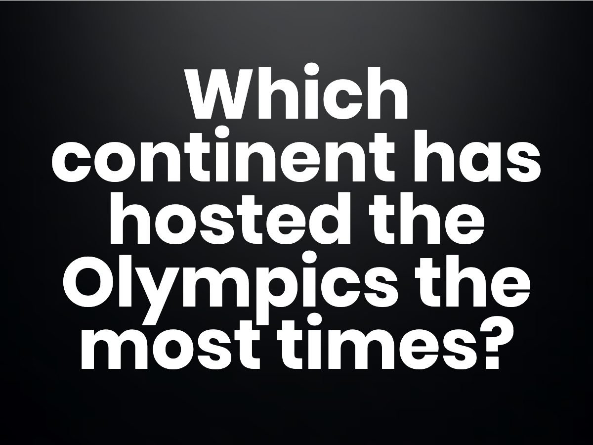 Trivia questions - Which continent has hosted the Olympics the most times?