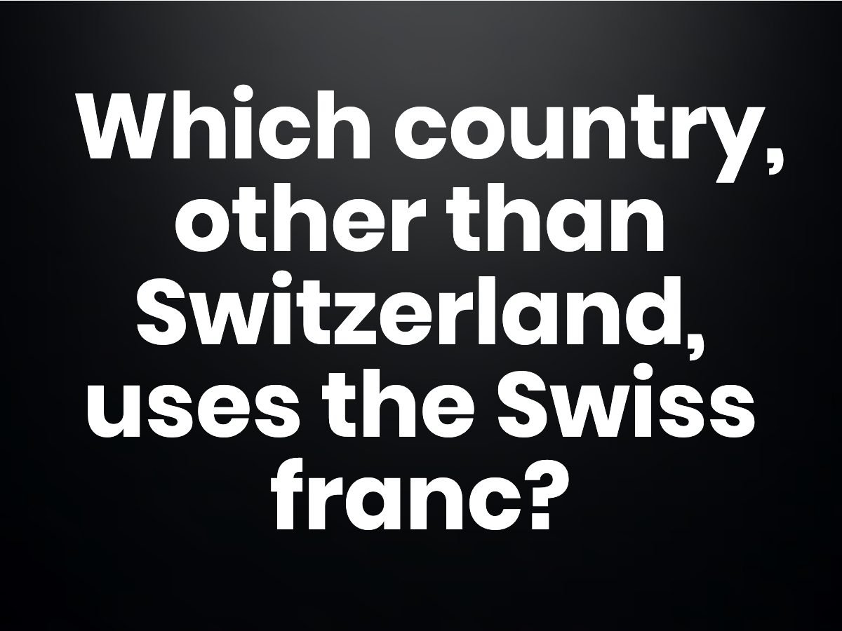Trivia questions - Which country, other than Switzerland, uses the Swiss Franc?