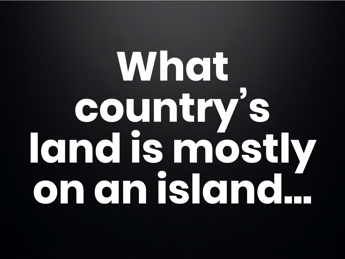 Trivia questions - What country's land is mostly on an island...