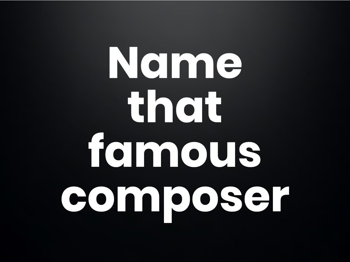 Trivia questions - Name that famous composer