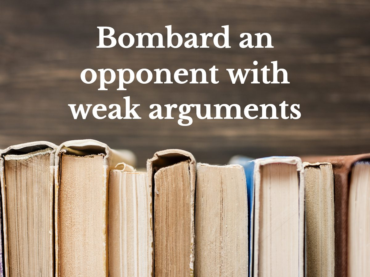 Bombard an opponent with weak arguments