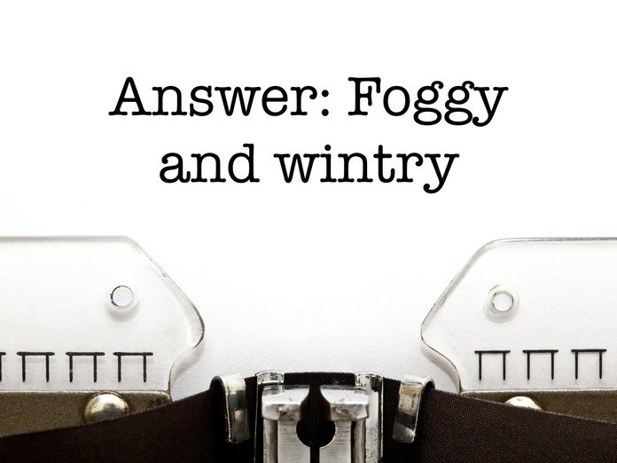 Answer: Foggy and wintry