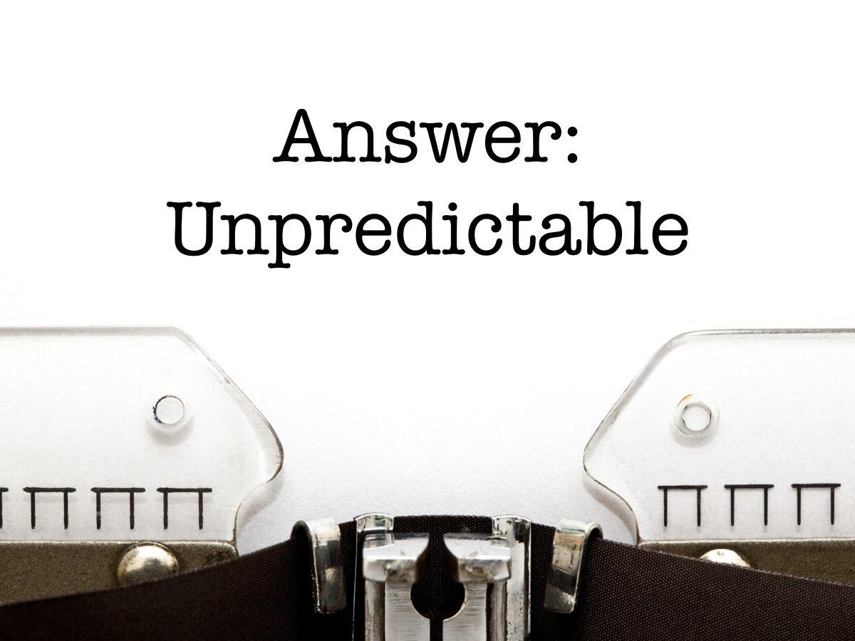 Answer: Unpredictable