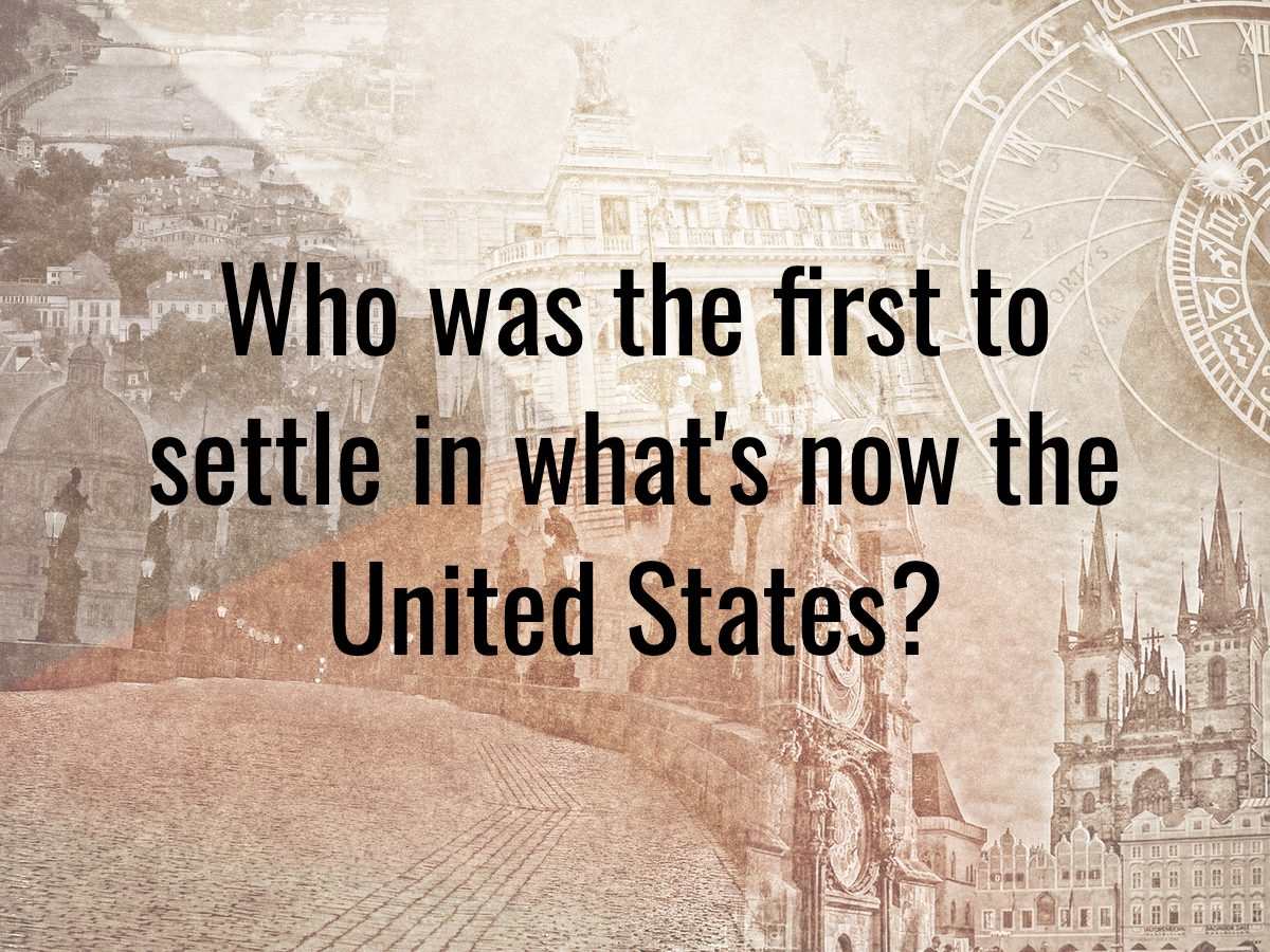 History questions - who was the first to settle in what's now the United States?