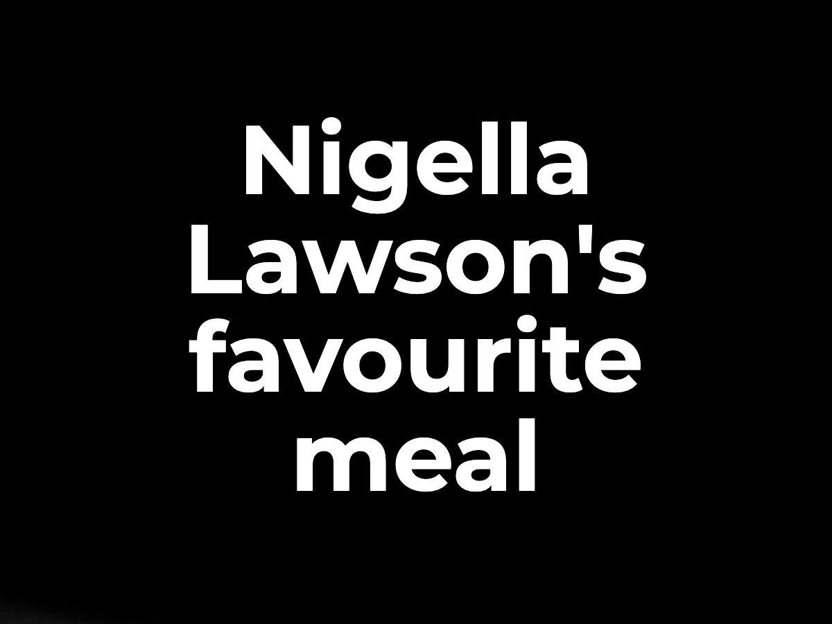 NIgella Lawson's favourite meal