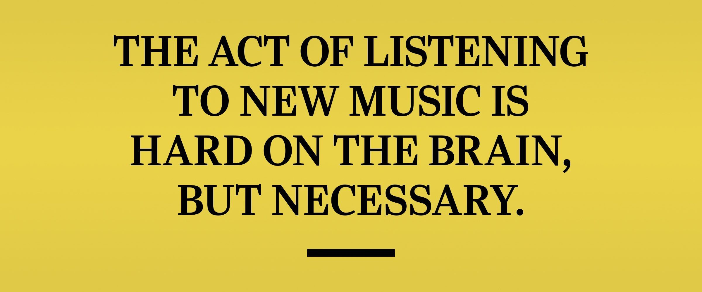 text: The act of listening to new music is hard on the brain, but necessary.
