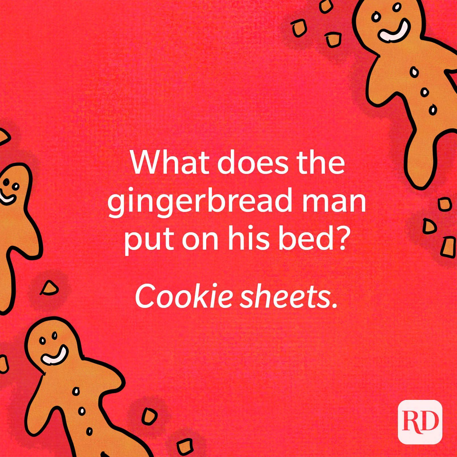 What does the gingerbread man put on his bed? Cookie sheets.