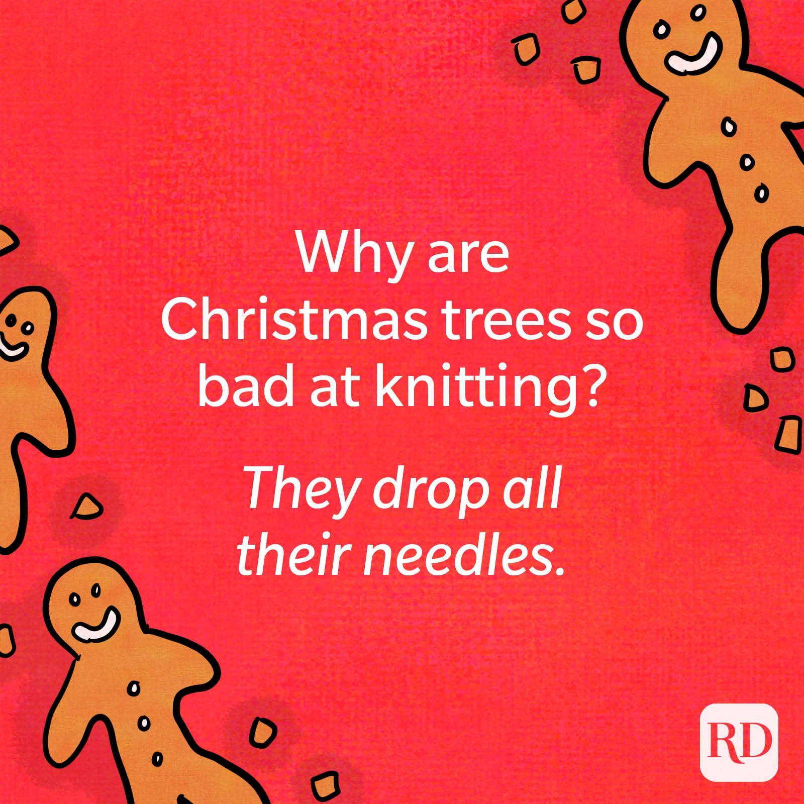 Why are Christmas trees so bad at knitting? They drop all their needles.