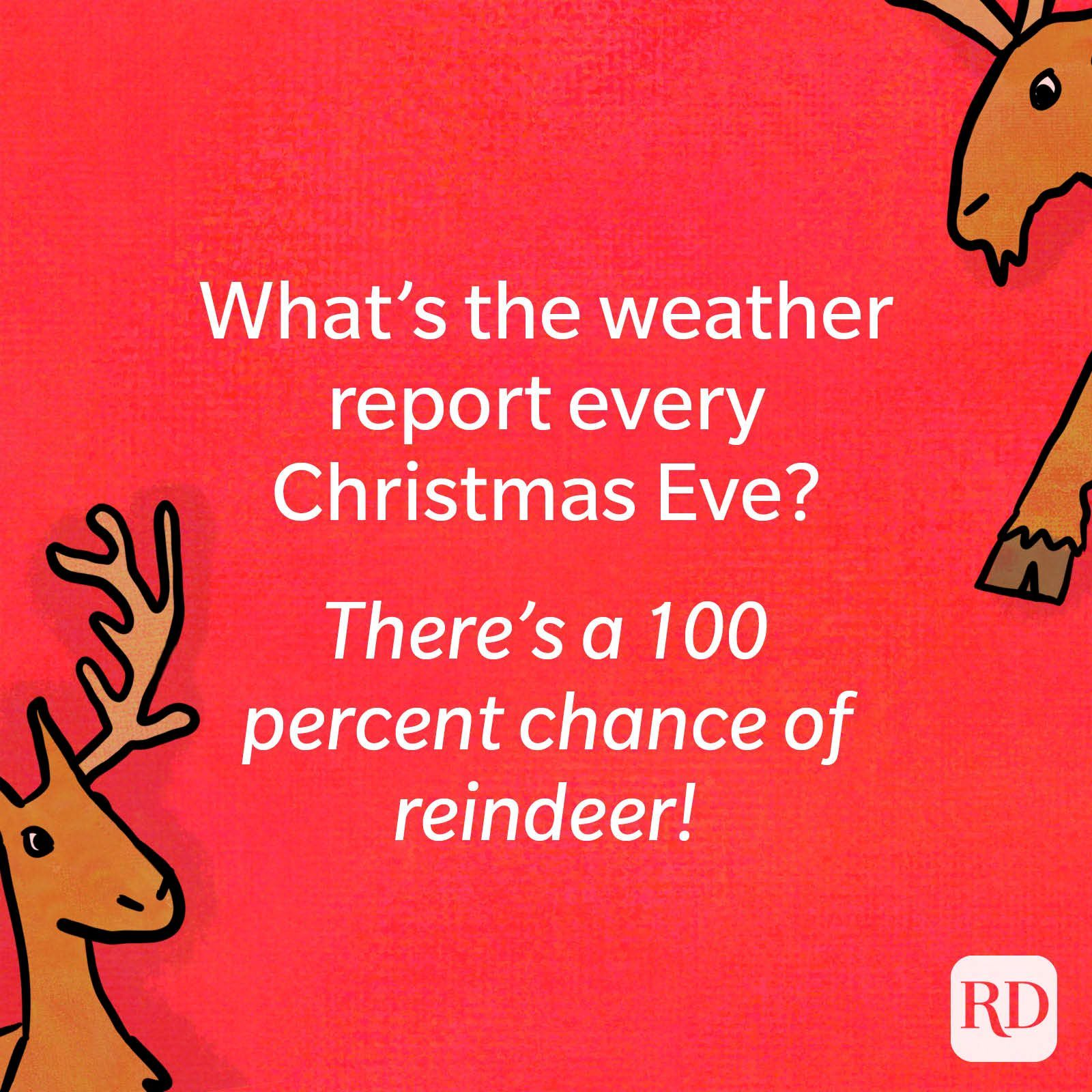 What's the weather report every Christmas Eve? There's a 100 percent chance of reindeer!