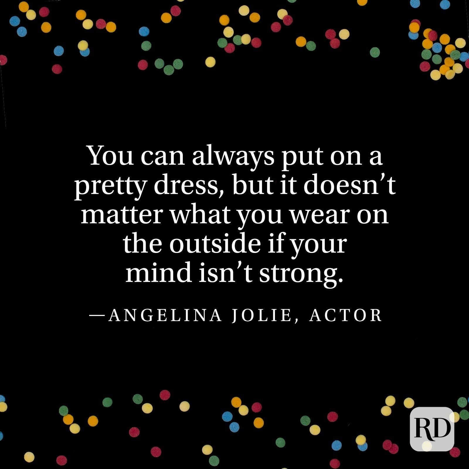 """""""You can always put on a pretty dress, but it doesn't matter what you wear on the outside if your mind isn't strong."""" —Angelina Jolie, actor"""