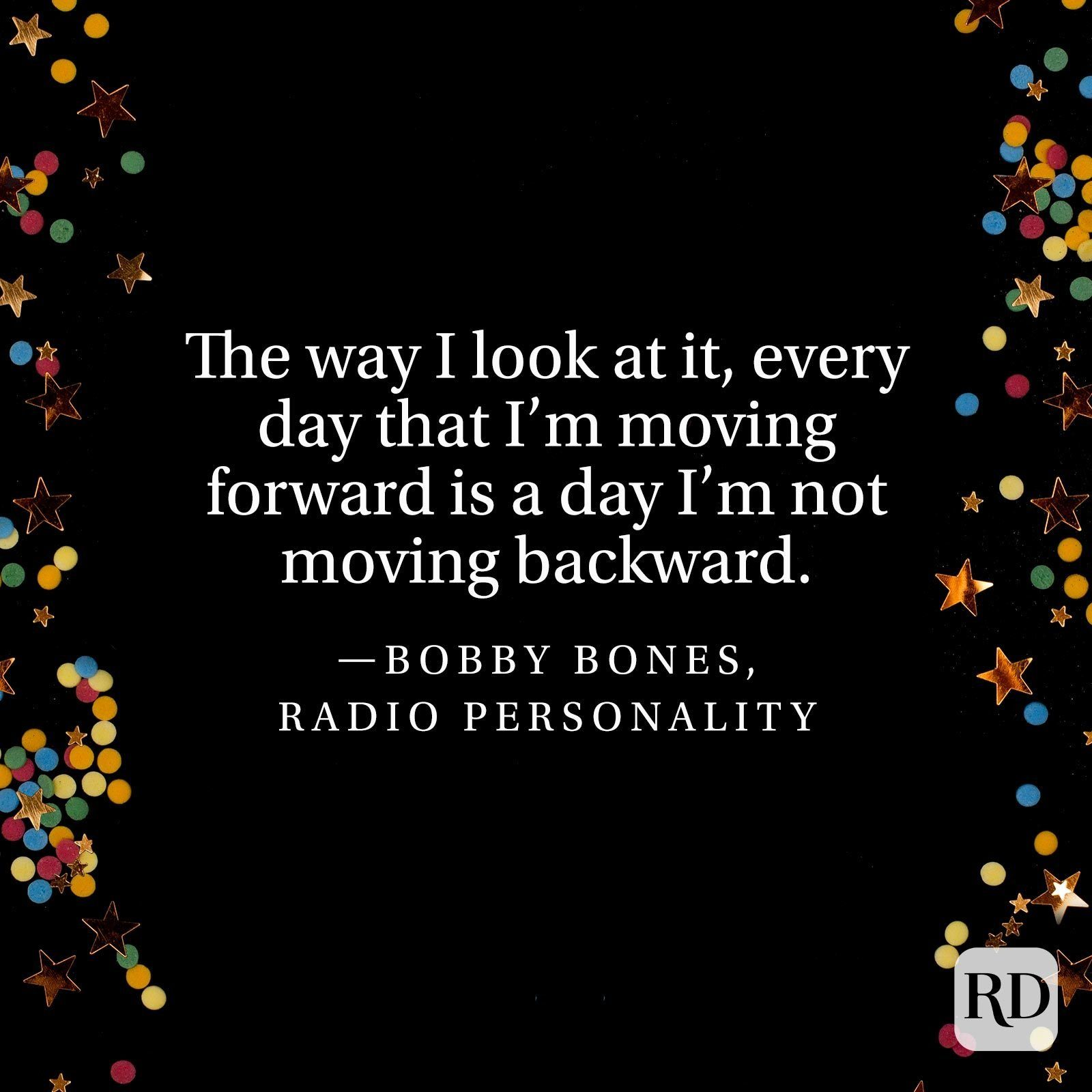 """""""The way I look at it, every day that I'm moving forward is a day I'm not moving backward."""" —Bobby Bones, radio personality"""