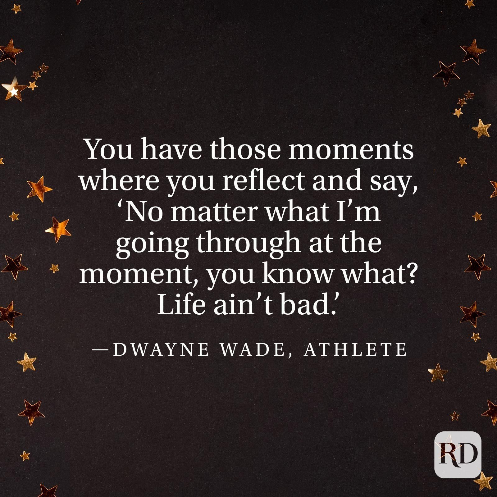 """""""You have those moments where you reflect and say, 'No matter what I'm going through at the moment, you know what? Life ain't bad.'"""" —Dwayne Wade, athlete"""