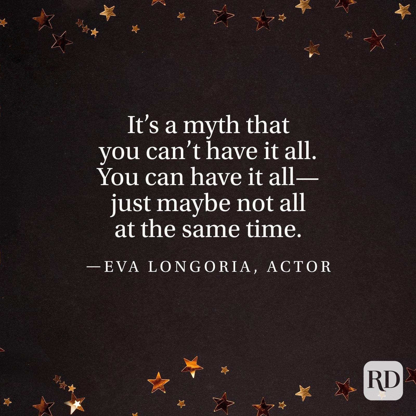 """""""It's a myth that you can't have it all. You can have it all—just maybe not all at the same time."""" —Eva Longoria, actor"""