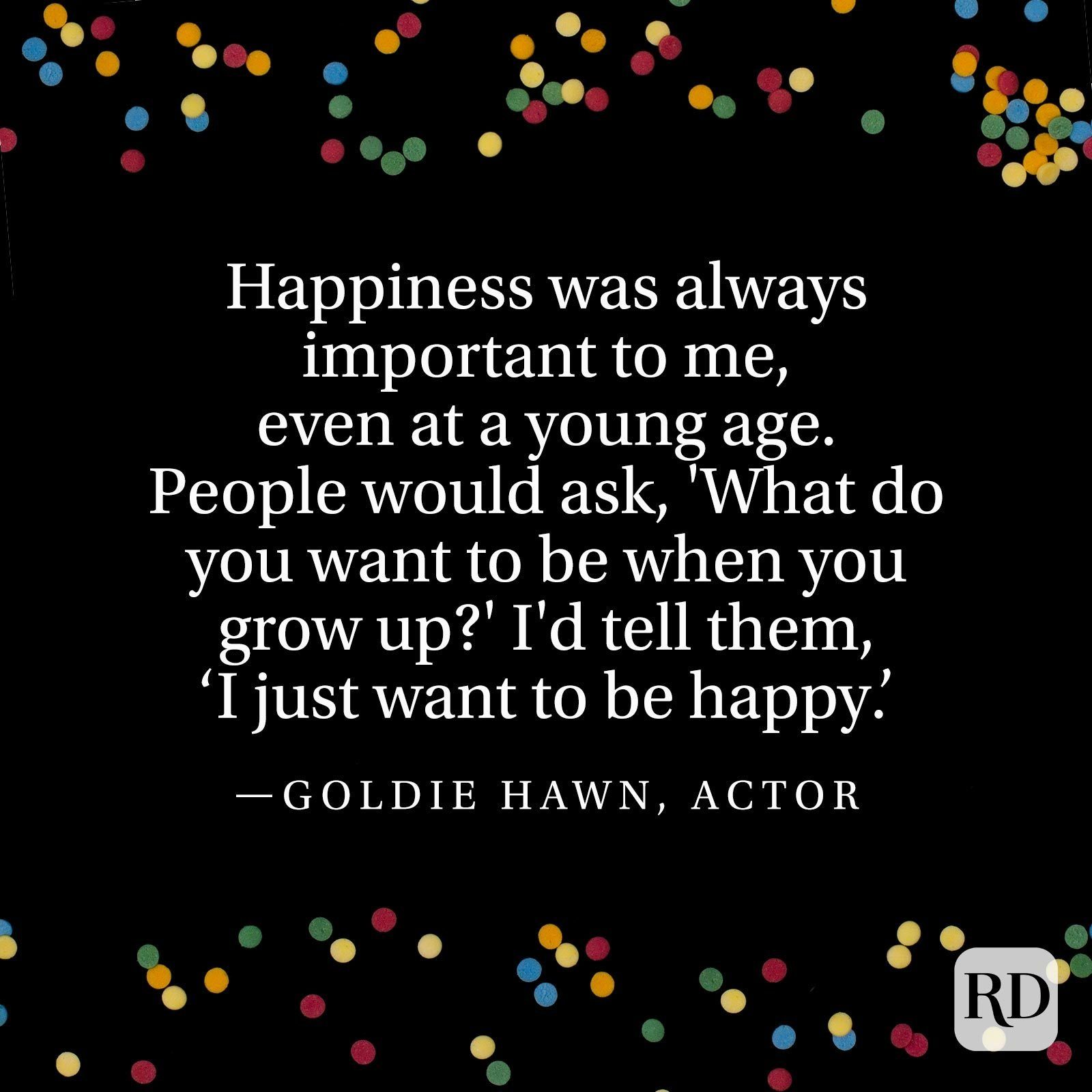 """""""Happiness was always important to me, even at a young age. People would ask, 'What do you want to be when you grow up?' I'd tell them, 'I just want to be happy.'"""" —Goldie Hawn, actor"""
