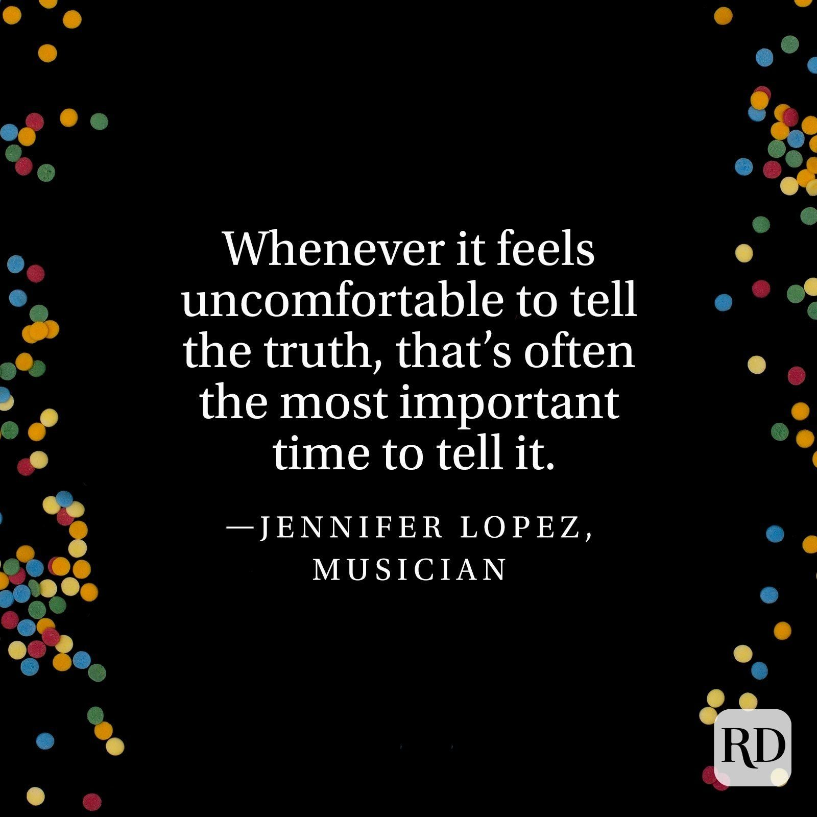 """""""Whenever it feels uncomfortable to tell the truth, that's often the most important time to tell it."""" —Jennifer Lopez, musician."""