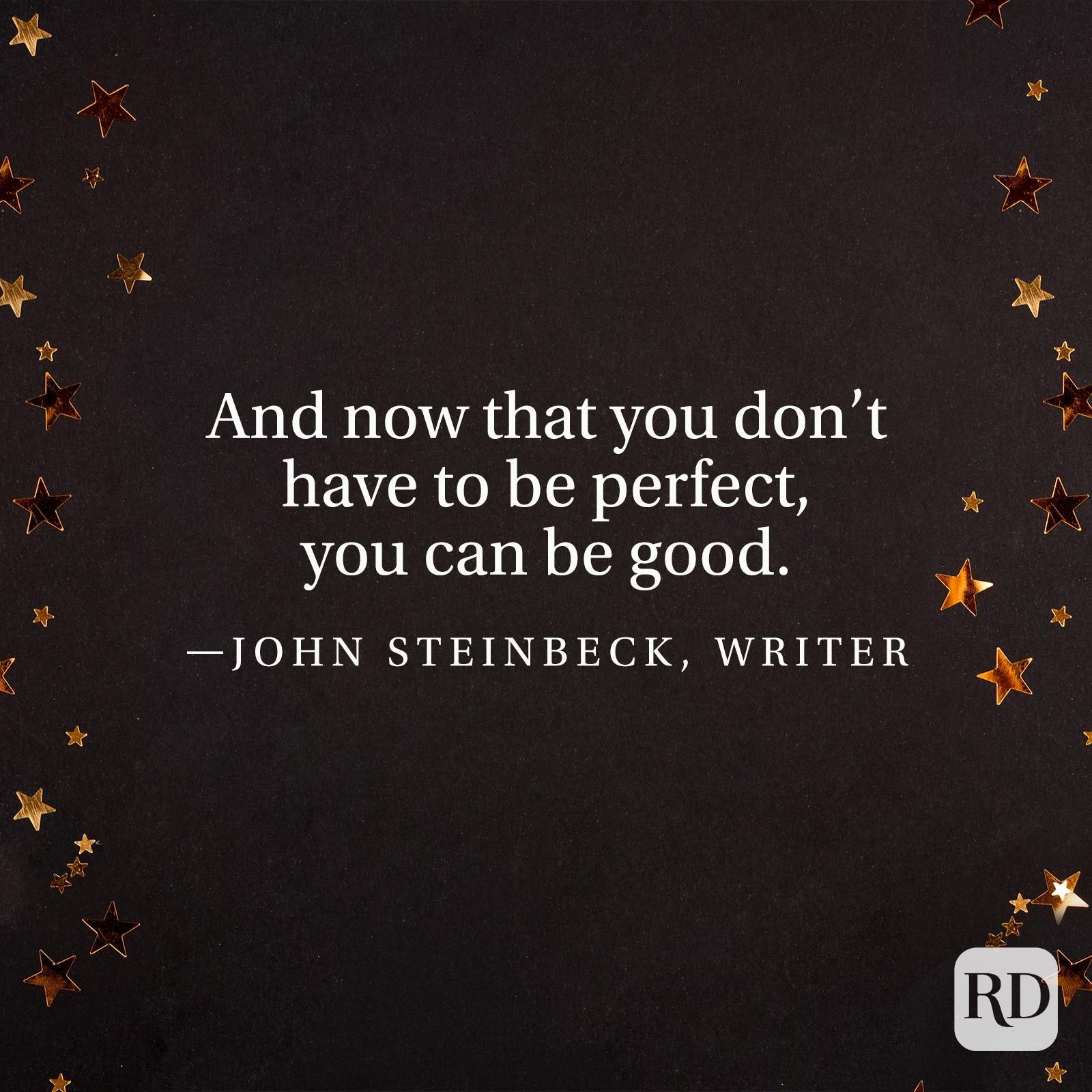 """""""And now that you don't have to be perfect, you can be good."""" —John Steinbeck, writer"""
