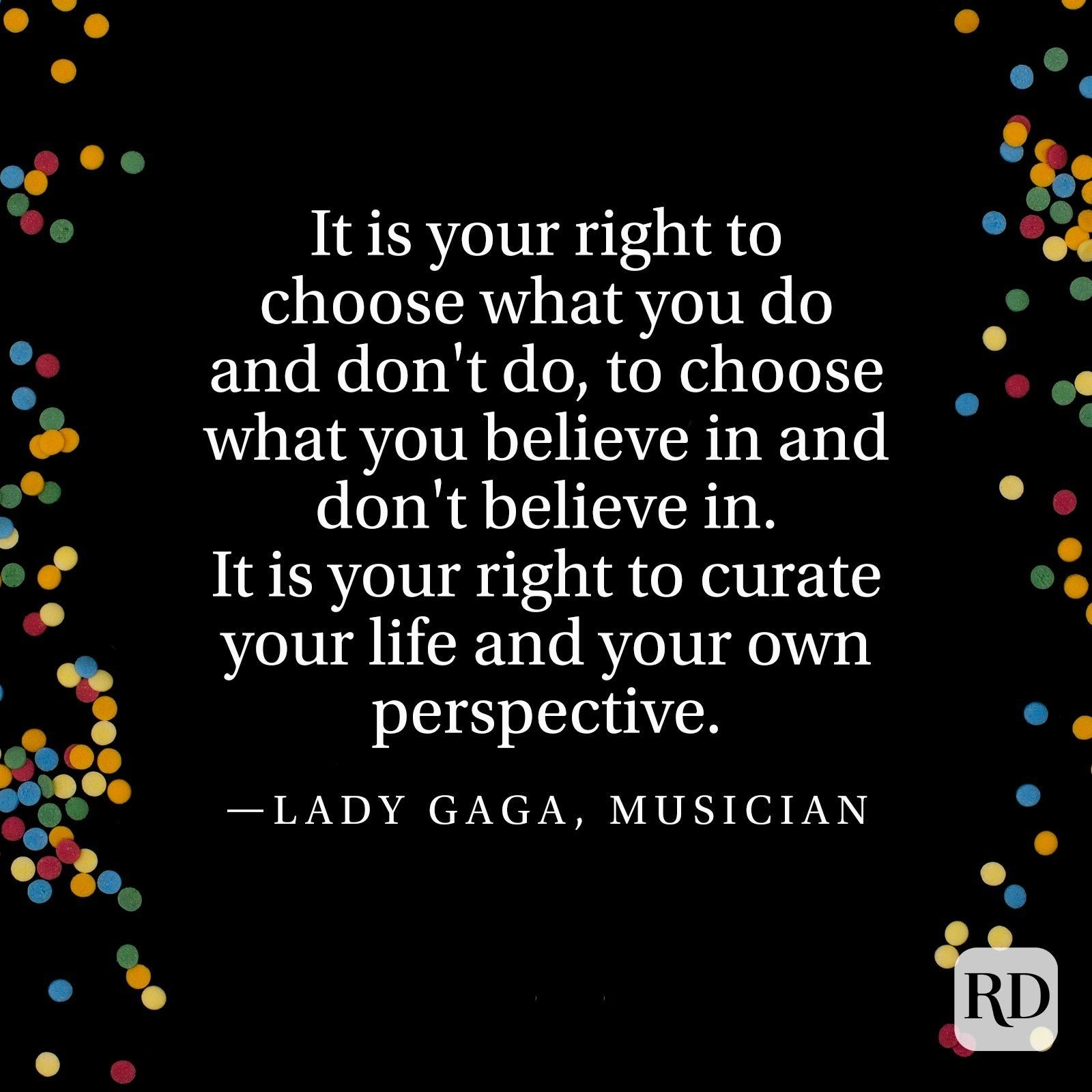 """""""It is your right to choose what you do and don't do, to choose what you believe in and don't believe in. It is your right to curate your life and your own perspective."""" —Lady Gaga, musician"""