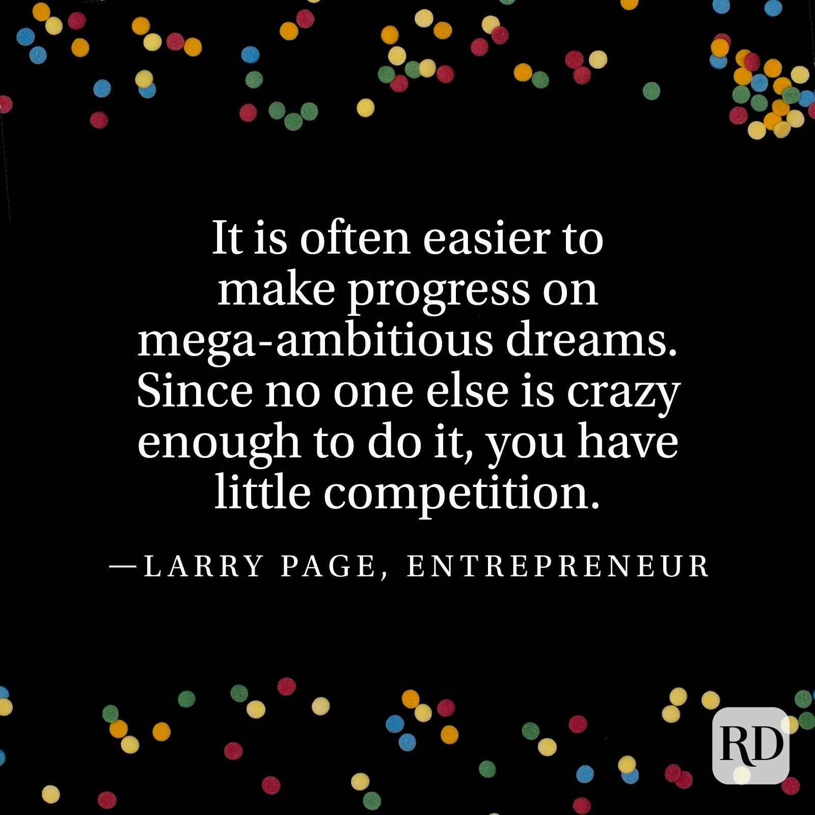 """""""It is often easier to make progress on mega-ambitious dreams. Since no one else is crazy enough to do it, you have little competition."""" —Larry Page, entrepreneur"""
