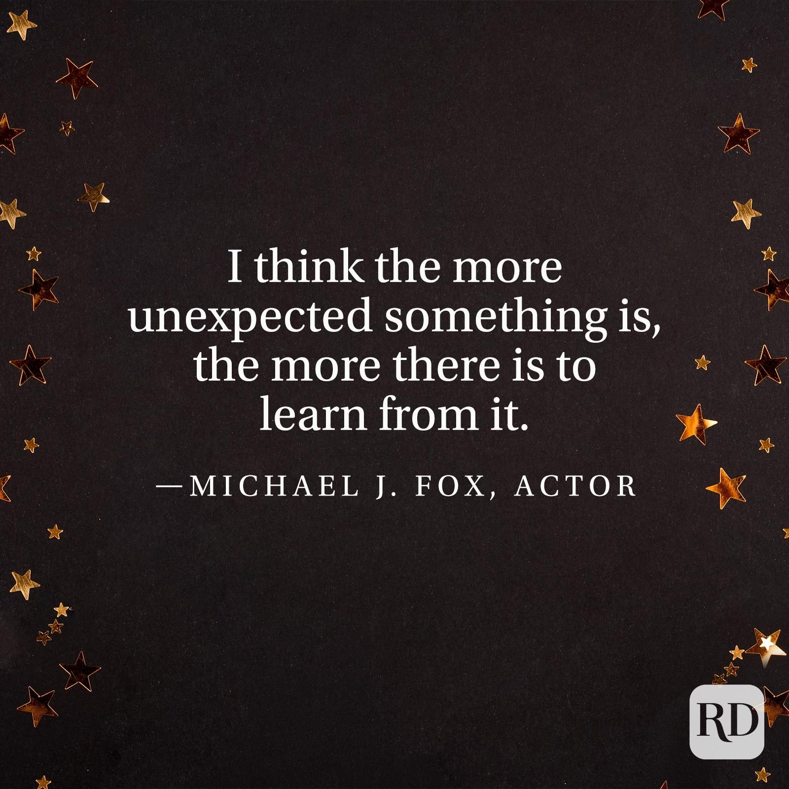 """""""I think the more unexpected something is, the more there is to learn from it."""" —Michael J. Fox, actor"""