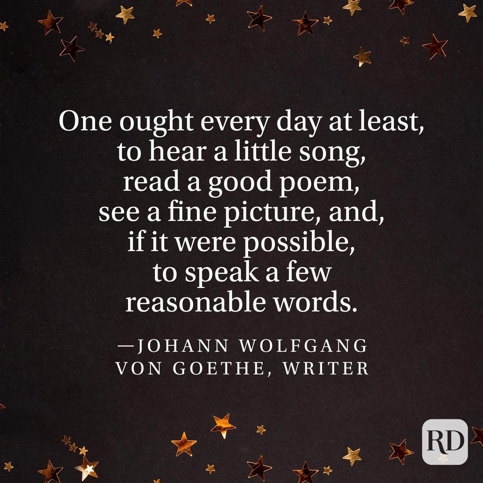 """""""One ought every day at least, to hear a little song, read a good poem, see a fine picture, and, if it were possible, to speak a few reasonable words."""" —Johann Wolfgang von Goethe, writer"""