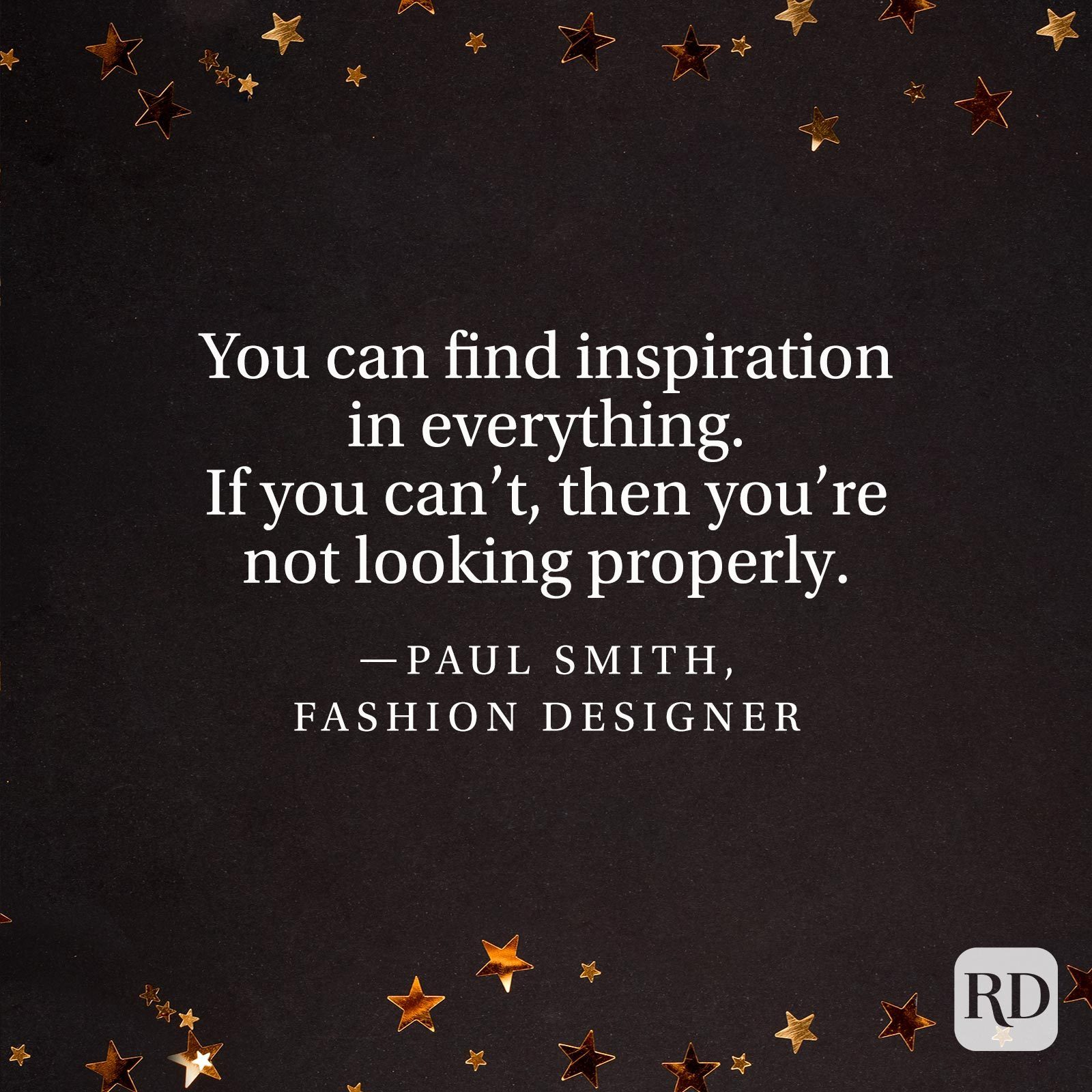 """""""You can find inspiration in everything. If you can't, then you're not looking properly.""""—Paul Smith, fashion designer."""