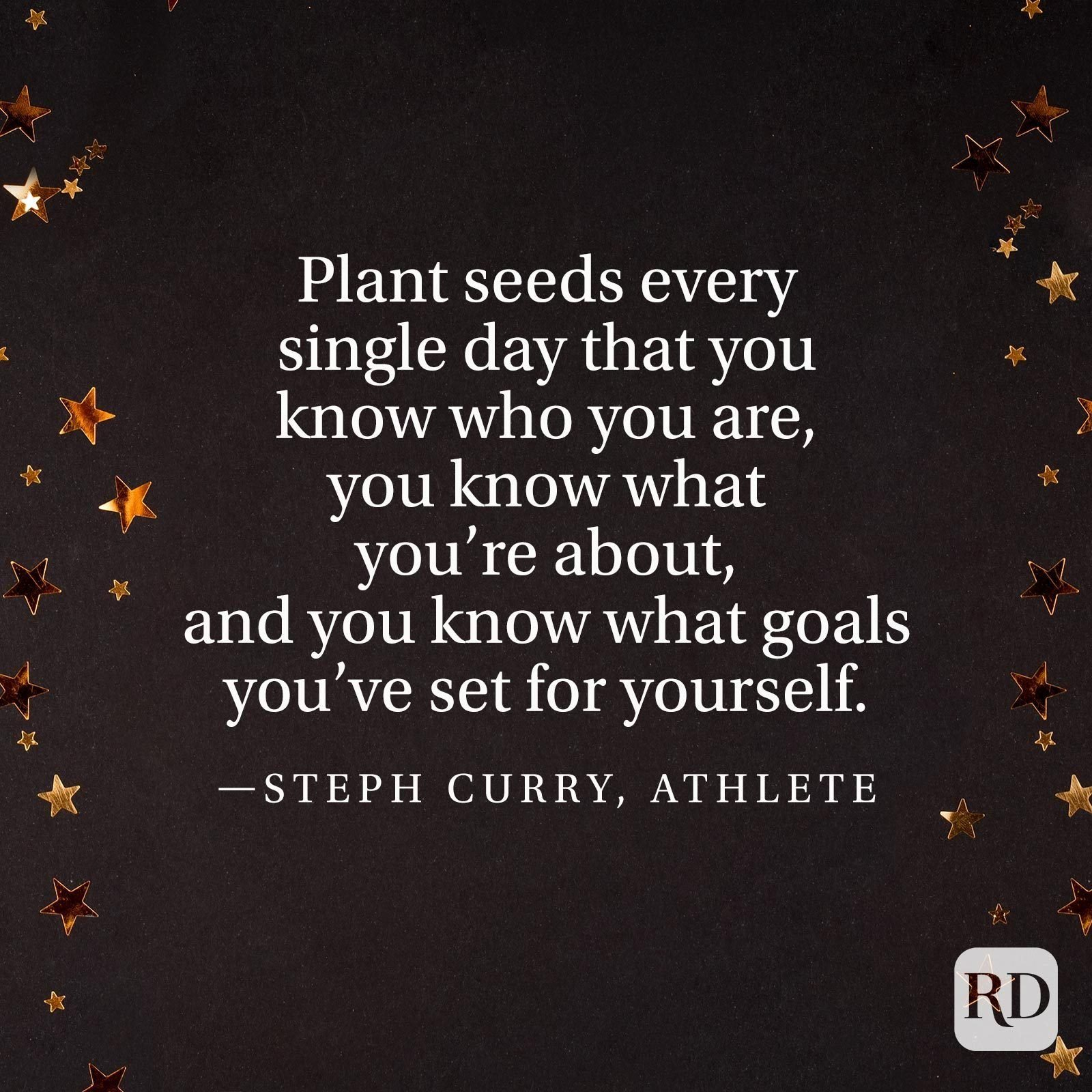 """""""Plant seeds every single day that you know who you are, you know what you're about, and you know what goals you've set for yourself."""" —Steph Curry, athlete"""