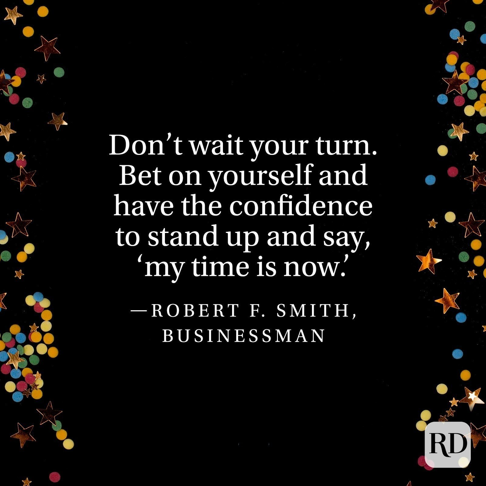 """""""Don't wait your turn. Bet on yourself and have the confidence to stand up and say, 'my time is now.'"""" —Robert F. Smith, businessman"""