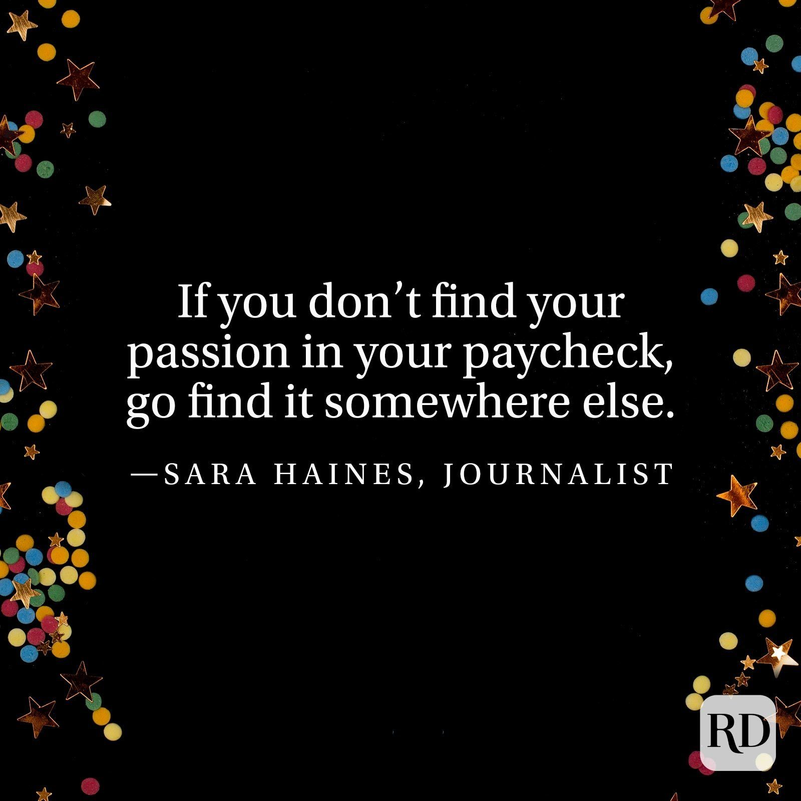 """""""If you don't find your passion in your paycheck, go find it somewhere else."""" —Sara Haines, journalist."""