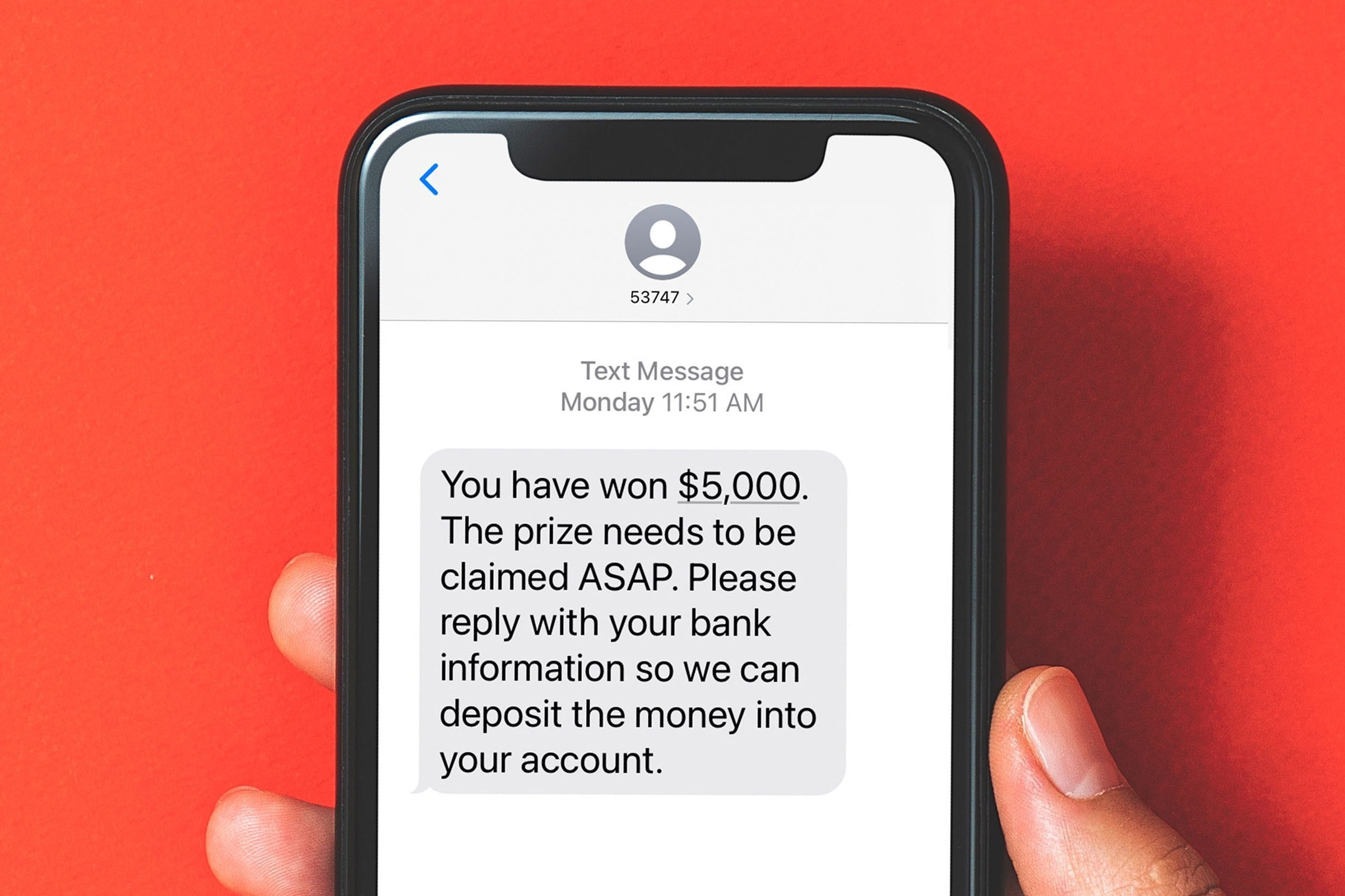 """Phone screen with a text from an unknown number: * """"You have won $5,000. The prize needs to be claimed ASAP. Please reply with your bank information so we can deposit the money into your account."""""""