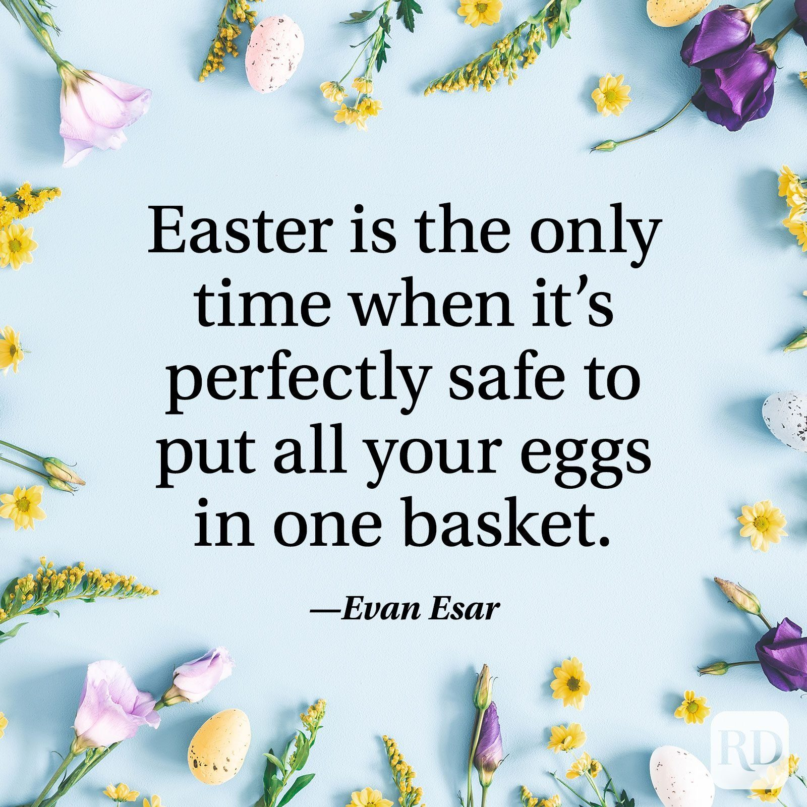 """""""Easter is the only time when it's perfectly safe to put all your eggs in one basket."""" — Evan Esar"""