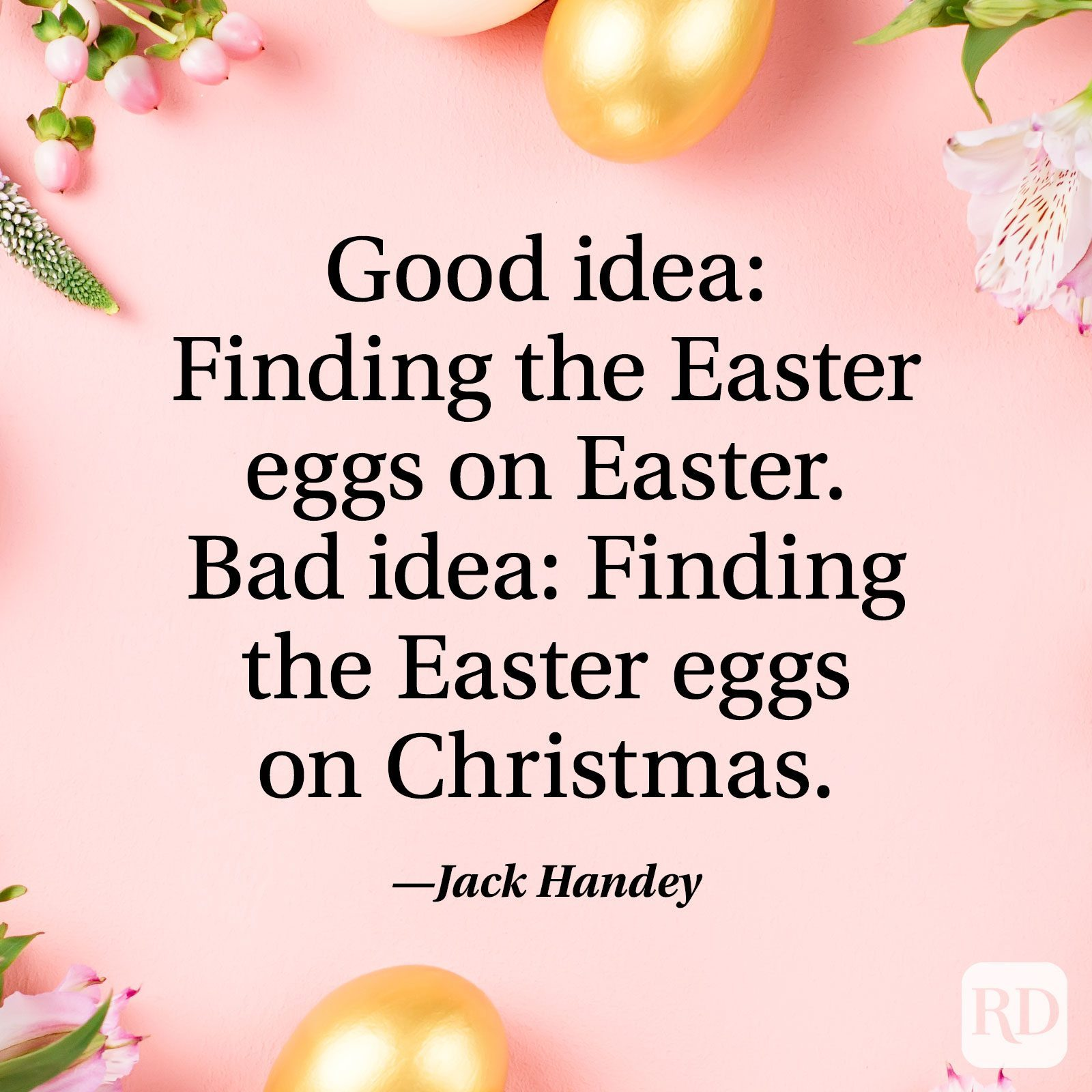 """""""Good idea: Finding the Easter eggs on Easter. Bad idea: finding the Easter eggs on Christmas."""" — Jack Handey"""