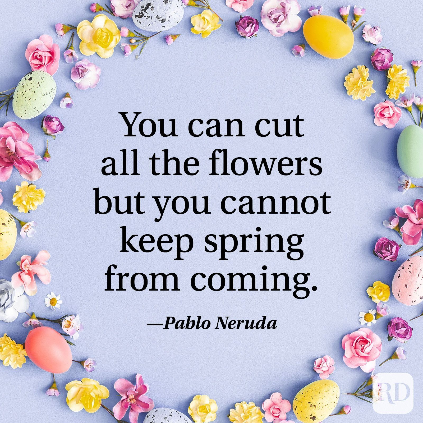"""""""You can cut all the flowers but you cannot keep spring from coming."""" — Pablo Neruda"""